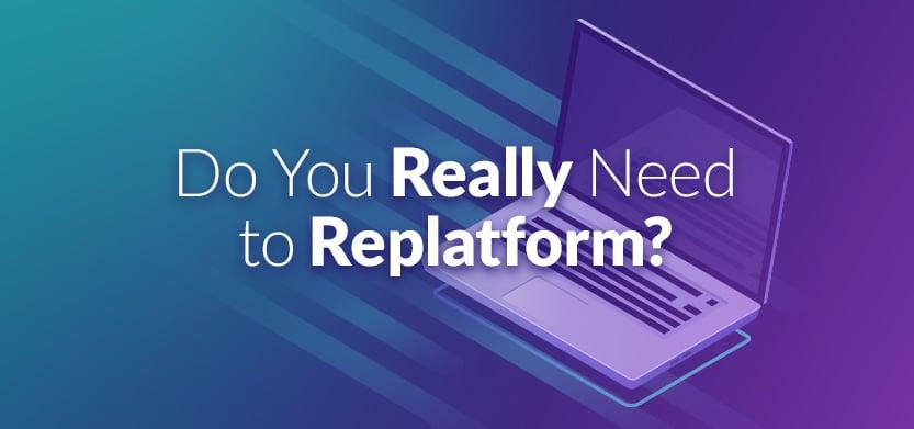 Do You Really Need to Replatform?