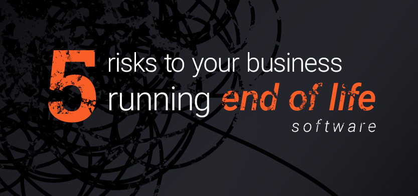 5 Risks to Your Business in Running End of Life Software